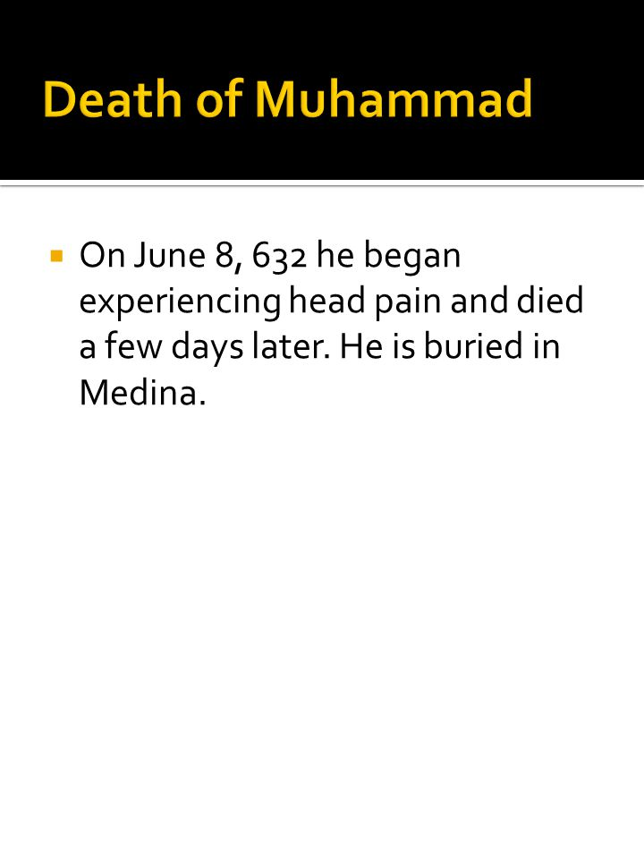 Death of Muhammad On June 8, 632 he began experiencing head pain and died a few days later.