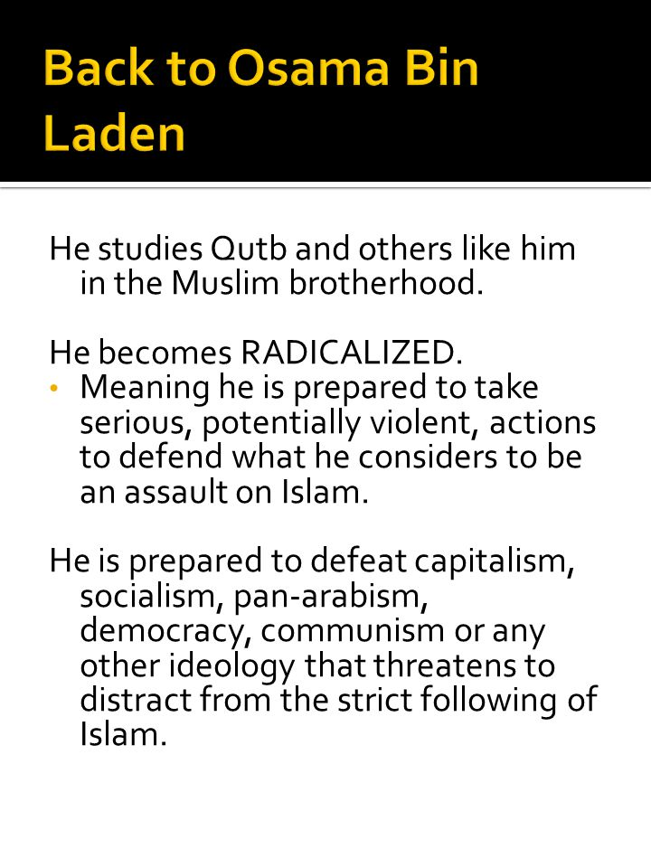 Back to Osama Bin Laden He studies Qutb and others like him in the Muslim brotherhood. He becomes RADICALIZED.