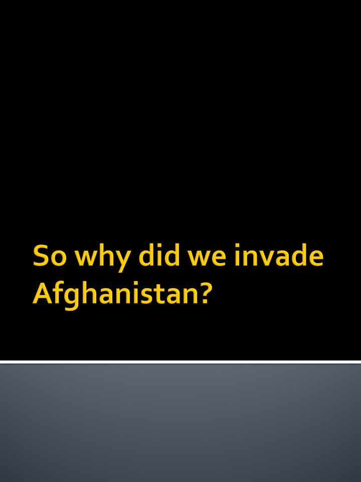 So why did we invade Afghanistan