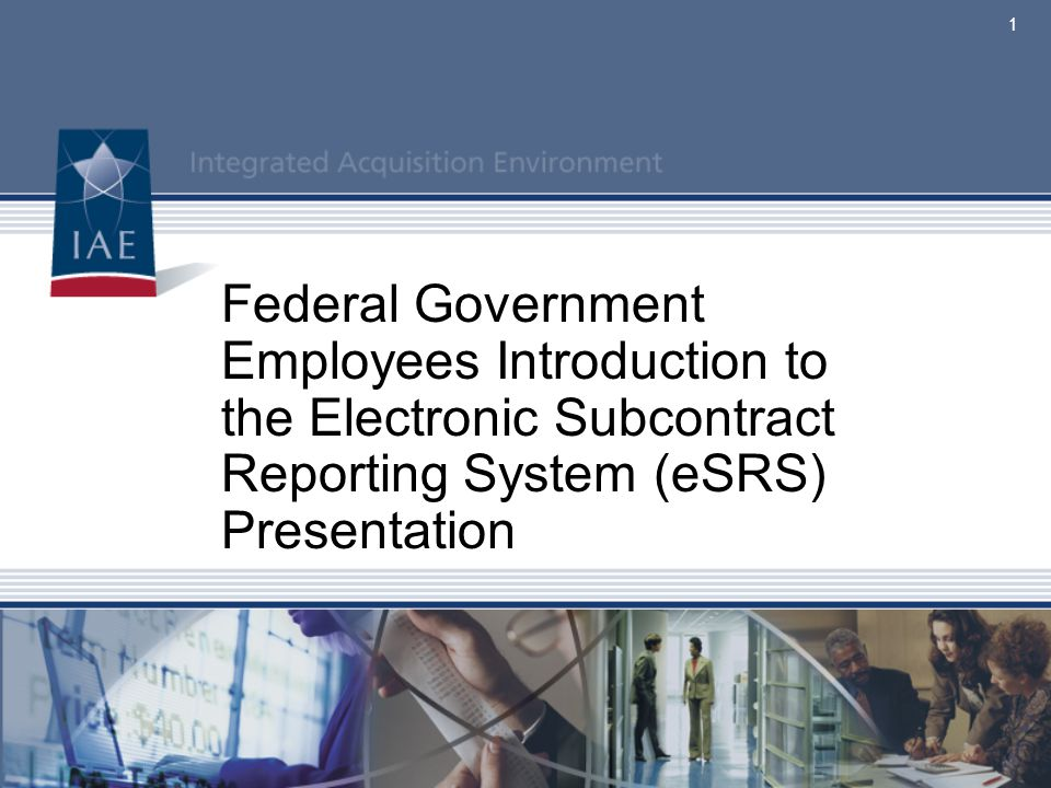 Federal Government Employees Introduction to the Electronic Subcontract Reporting System (eSRS)