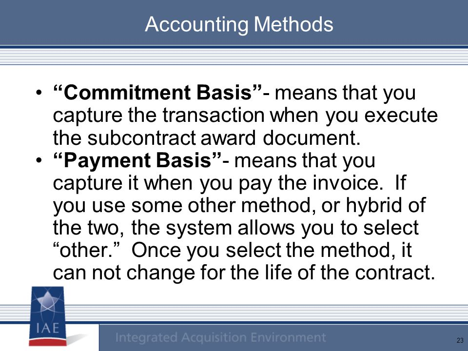 Accounting Methods Commitment Basis - means that you capture the transaction when you execute the subcontract award document.