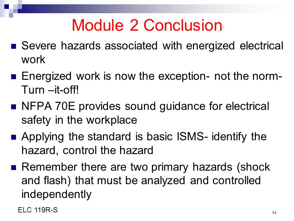 Module 2 Conclusion Severe hazards associated with energized electrical work. Energized work is now the exception- not the norm- Turn –it-off!
