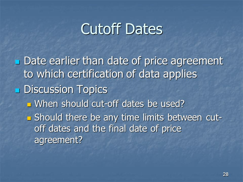 Cutoff Dates Date earlier than date of price agreement to which certification of data applies. Discussion Topics.