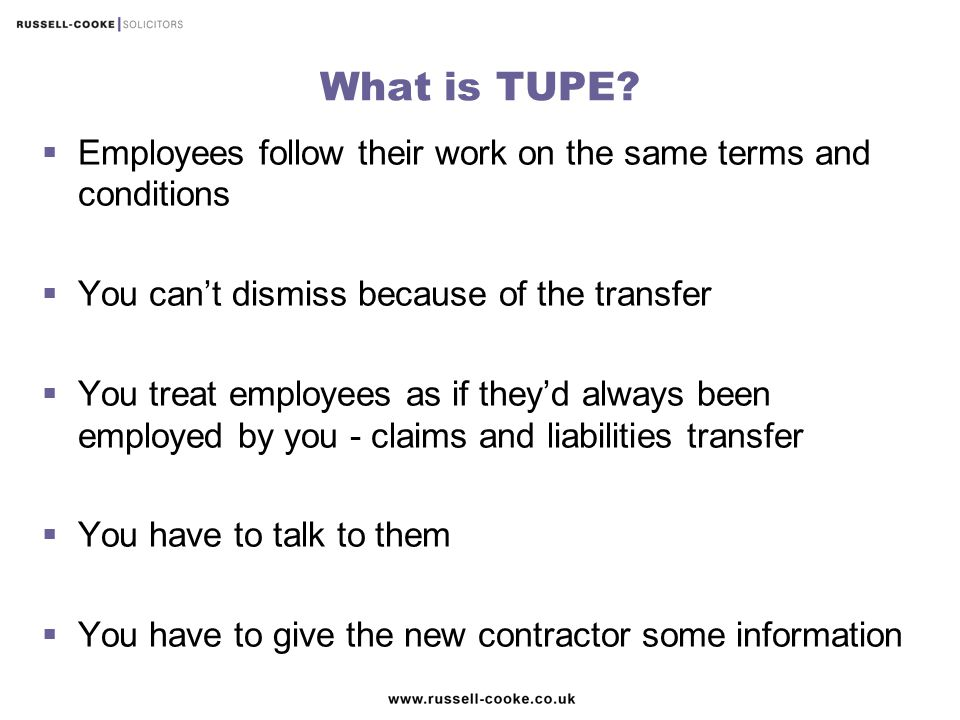 What is TUPE Employees follow their work on the same terms and conditions. You can't dismiss because of the transfer.