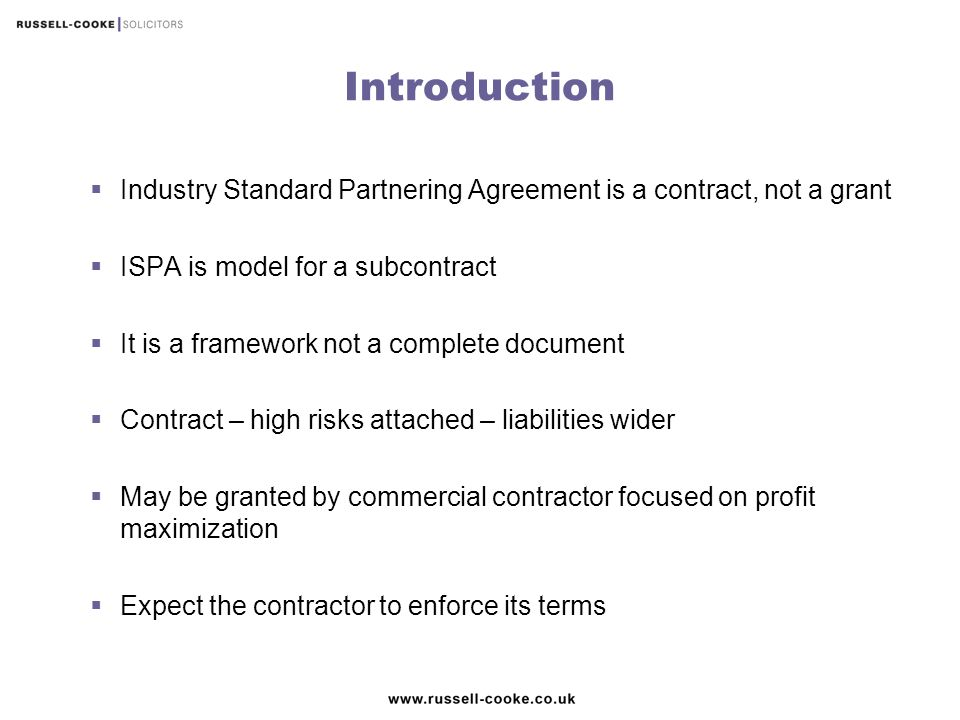 Introduction Industry Standard Partnering Agreement is a contract, not a grant. ISPA is model for a subcontract.