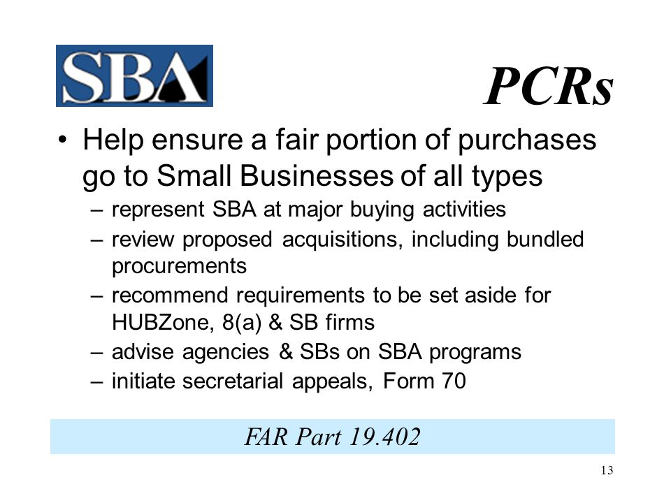 PCRs Help ensure a fair portion of purchases go to Small Businesses of all types. represent SBA at major buying activities.