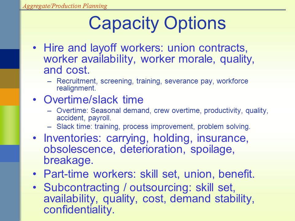 Capacity Options Hire and layoff workers: union contracts, worker availability, worker morale, quality, and cost.