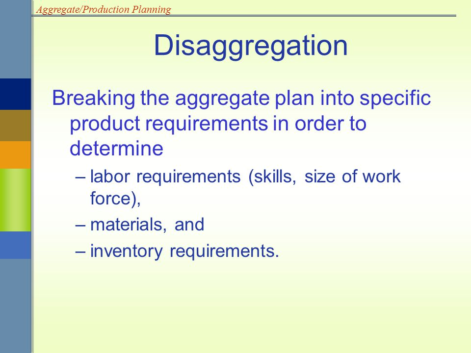 Disaggregation Breaking the aggregate plan into specific product requirements in order to determine.