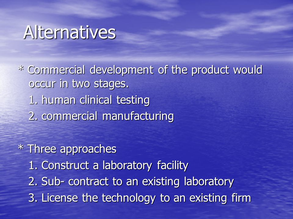 Alternatives * Commercial development of the product would occur in two stages. 1. human clinical testing.