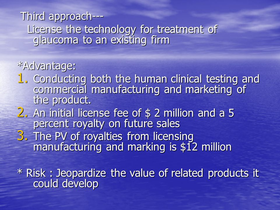 Third approach--- License the technology for treatment of glaucoma to an existing firm. *Advantage: