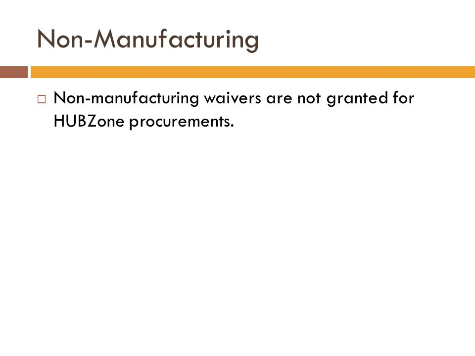 Non-Manufacturing Non-manufacturing waivers are not granted for HUBZone procurements.