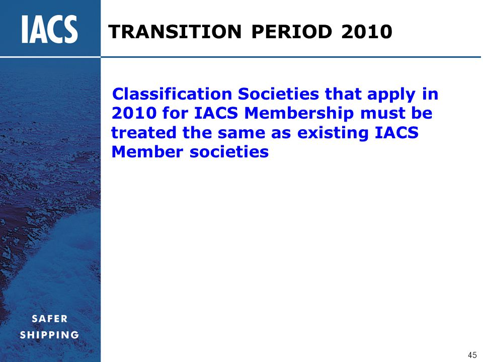 TRANSITION PERIOD 2010 Classification Societies that apply in 2010 for IACS Membership must be treated the same as existing IACS Member societies.