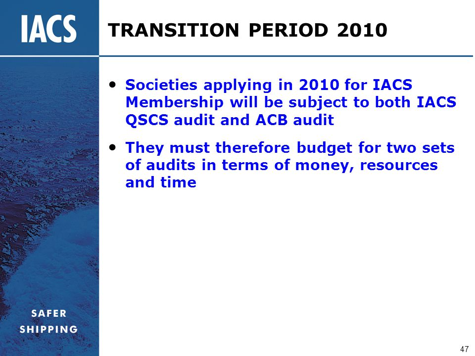 TRANSITION PERIOD 2010 Societies applying in 2010 for IACS Membership will be subject to both IACS QSCS audit and ACB audit.