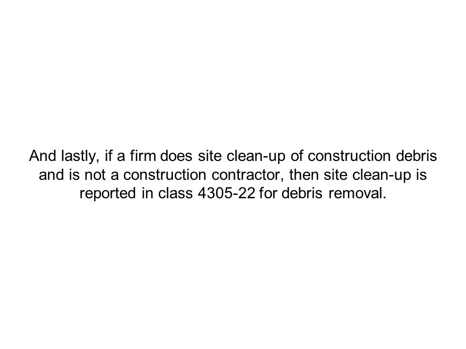 And lastly, if a firm does site clean-up of construction debris and is not a construction contractor, then site clean-up is reported in class 4305-22 for debris removal.