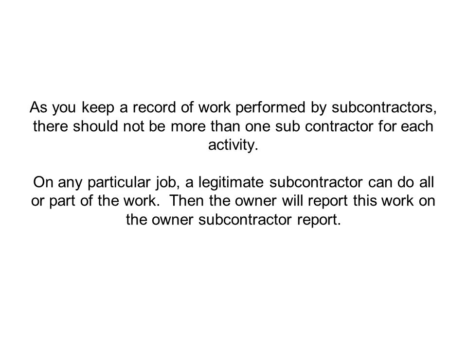 As you keep a record of work performed by subcontractors, there should not be more than one sub contractor for each activity.