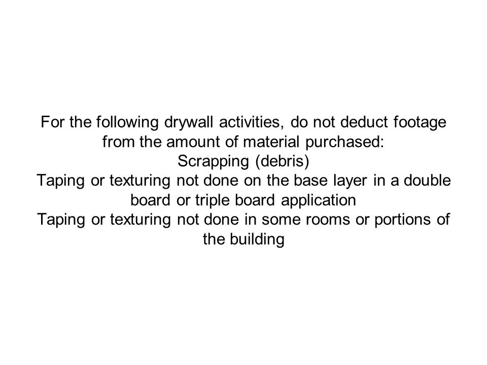 For the following drywall activities, do not deduct footage from the amount of material purchased: Scrapping (debris) Taping or texturing not done on the base layer in a double board or triple board application Taping or texturing not done in some rooms or portions of the building