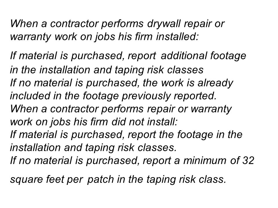 When a contractor performs drywall repair or warranty work on jobs his firm installed: If material is purchased, report additional footage in the installation and taping risk classes If no material is purchased, the work is already included in the footage previously reported.