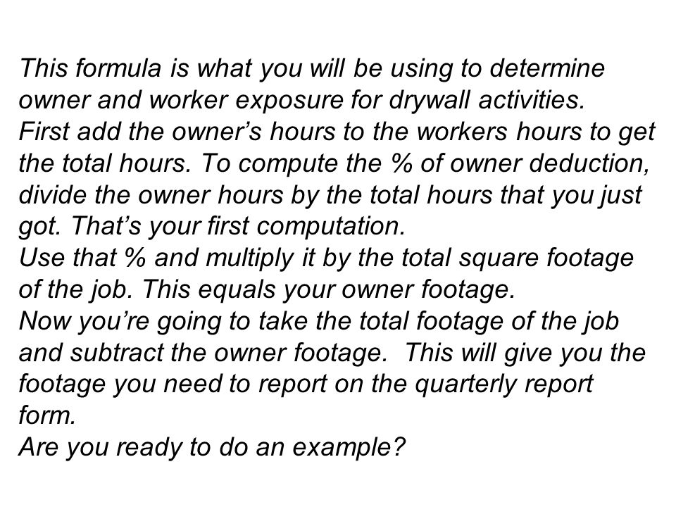 This formula is what you will be using to determine owner and worker exposure for drywall activities.