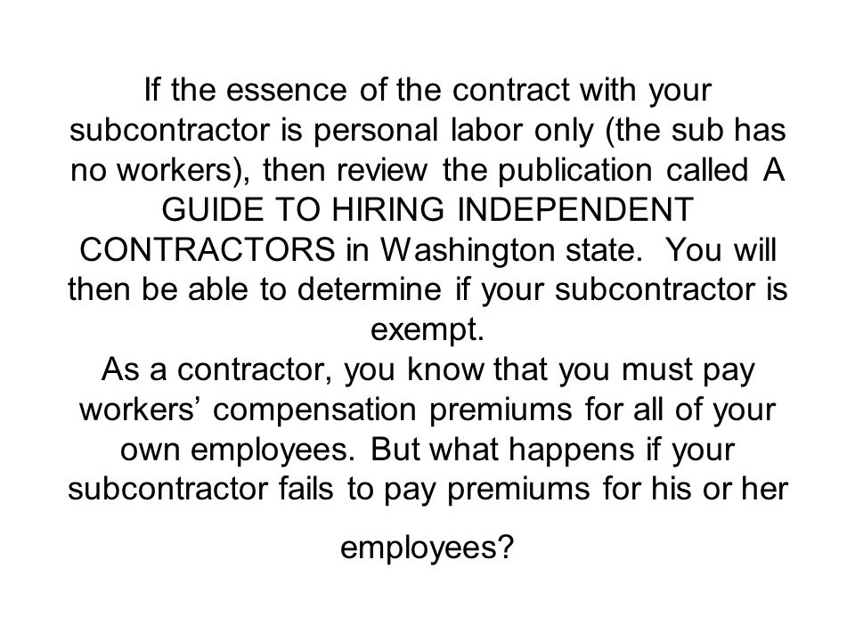If the essence of the contract with your subcontractor is personal labor only (the sub has no workers), then review the publication called A GUIDE TO HIRING INDEPENDENT CONTRACTORS in Washington state.