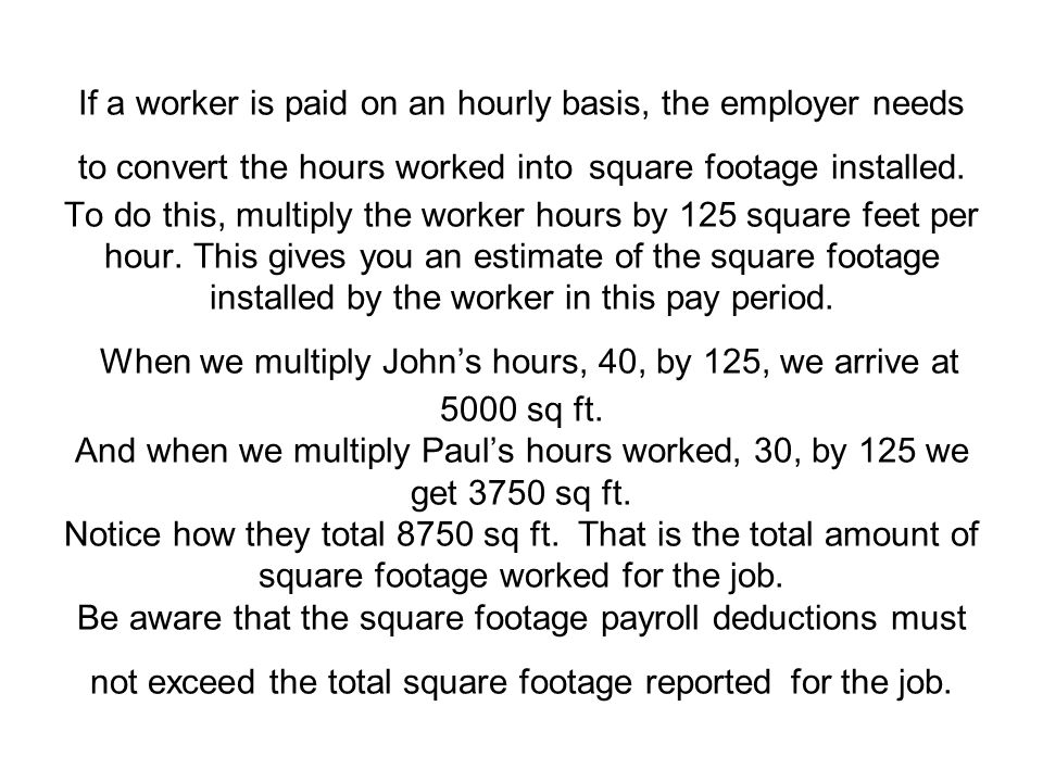 If a worker is paid on an hourly basis, the employer needs to convert the hours worked into square footage installed.