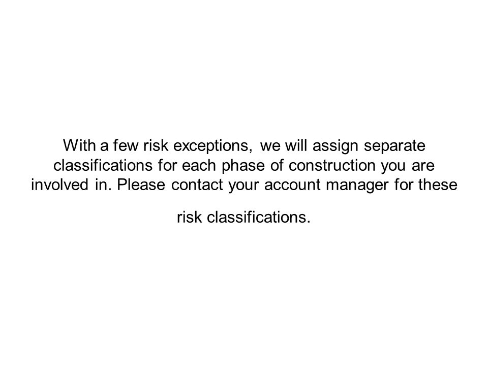 With a few risk exceptions, we will assign separate classifications for each phase of construction you are involved in.