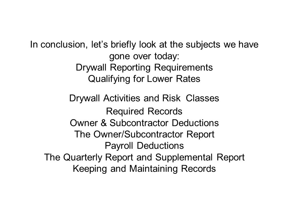 In conclusion, let's briefly look at the subjects we have gone over today: Drywall Reporting Requirements Qualifying for Lower Rates Drywall Activities and Risk Classes Required Records Owner & Subcontractor Deductions The Owner/Subcontractor Report Payroll Deductions The Quarterly Report and Supplemental Report Keeping and Maintaining Records