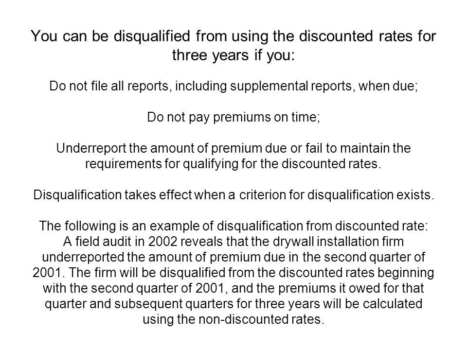 You can be disqualified from using the discounted rates for three years if you: Do not file all reports, including supplemental reports, when due; Do not pay premiums on time; Underreport the amount of premium due or fail to maintain the requirements for qualifying for the discounted rates.