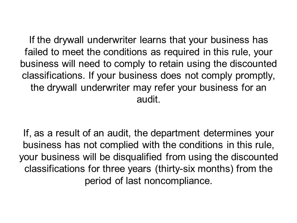 If the drywall underwriter learns that your business has failed to meet the conditions as required in this rule, your business will need to comply to retain using the discounted classifications.