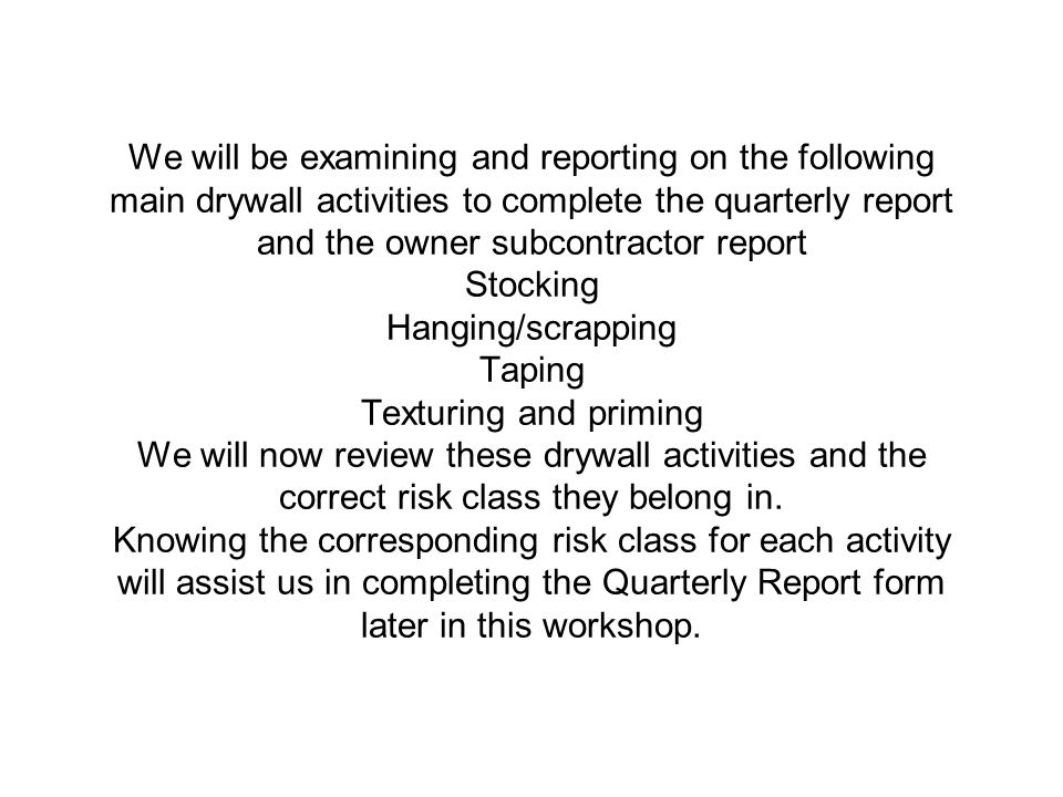 We will be examining and reporting on the following main drywall activities to complete the quarterly report and the owner subcontractor report Stocking Hanging/scrapping Taping Texturing and priming We will now review these drywall activities and the correct risk class they belong in.