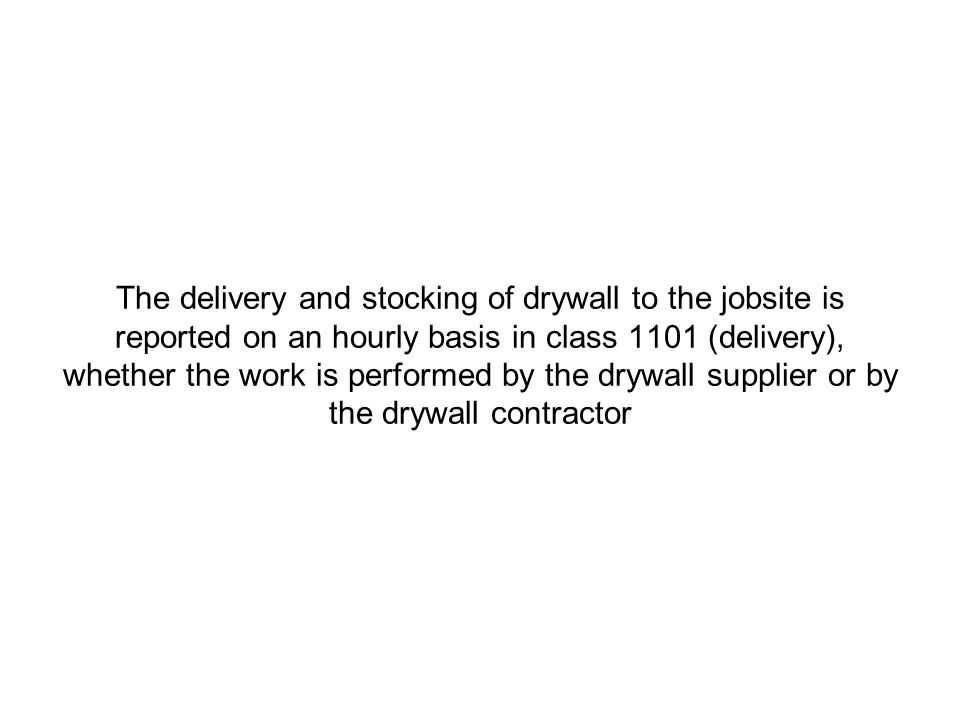 The delivery and stocking of drywall to the jobsite is reported on an hourly basis in class 1101 (delivery), whether the work is performed by the drywall supplier or by the drywall contractor