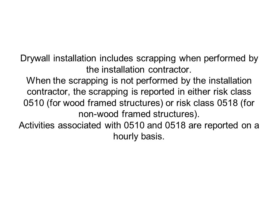 Drywall installation includes scrapping when performed by the installation contractor. When the scrapping is not performed by the installation contractor, the scrapping is reported in either risk class 0510 (for wood framed structures) or risk class 0518 (for non-wood framed structures). Activities associated with 0510 and 0518 are reported on a hourly basis.