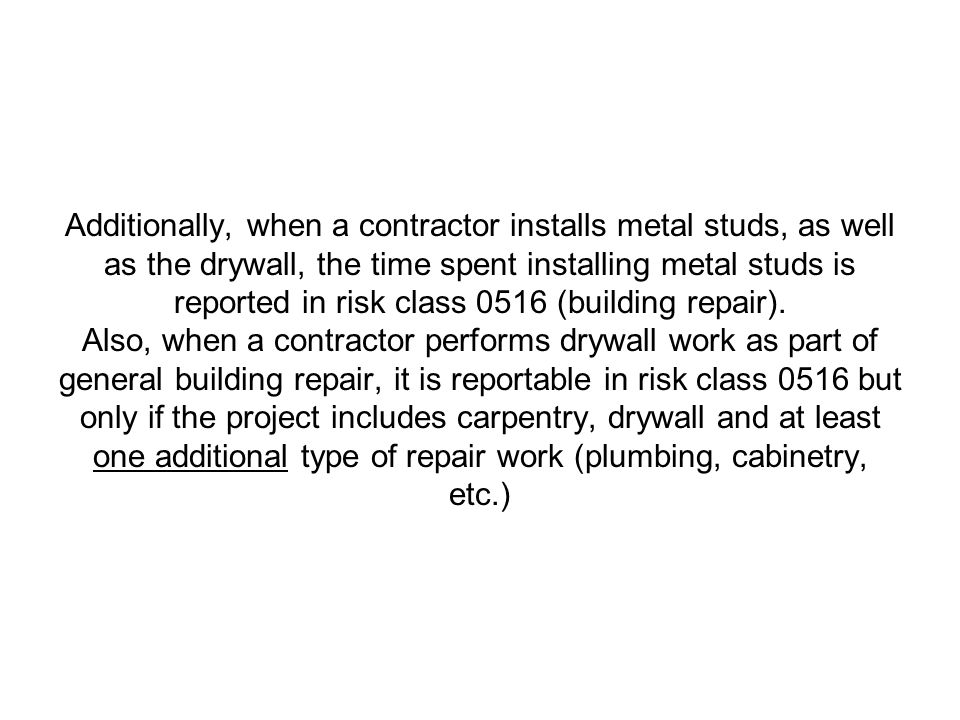 Additionally, when a contractor installs metal studs, as well as the drywall, the time spent installing metal studs is reported in risk class 0516 (building repair).