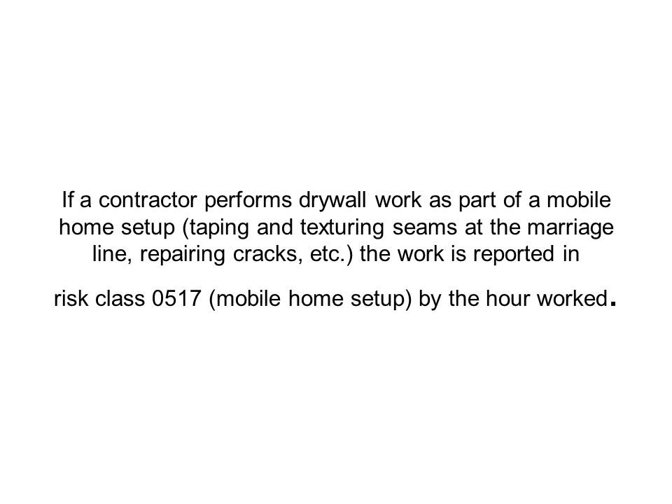 If a contractor performs drywall work as part of a mobile home setup (taping and texturing seams at the marriage line, repairing cracks, etc.) the work is reported in risk class 0517 (mobile home setup) by the hour worked.