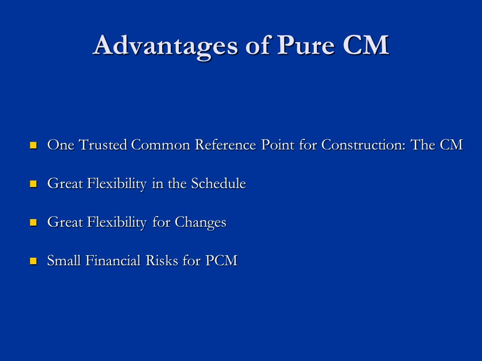 Advantages of Pure CM One Trusted Common Reference Point for Construction: The CM. Great Flexibility in the Schedule.