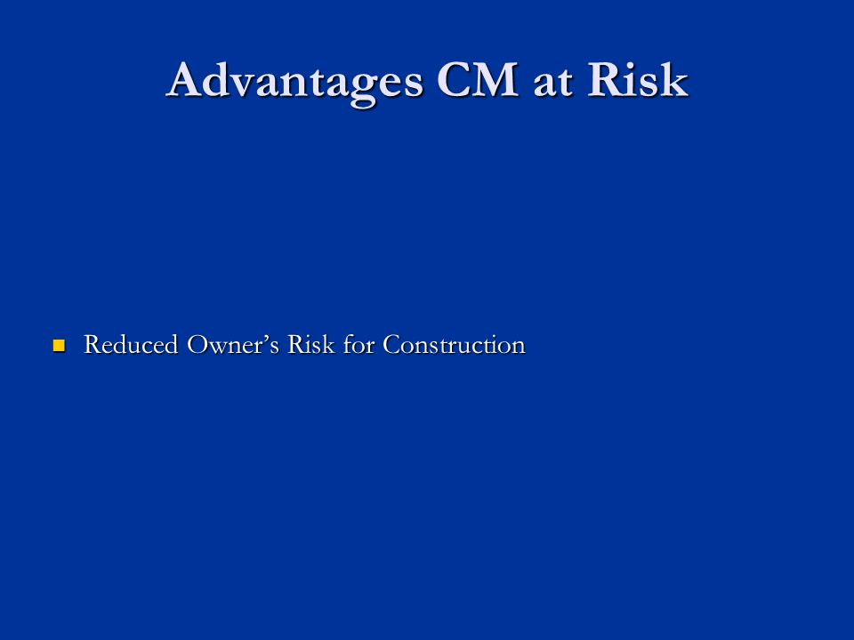 Advantages CM at Risk Reduced Owner's Risk for Construction