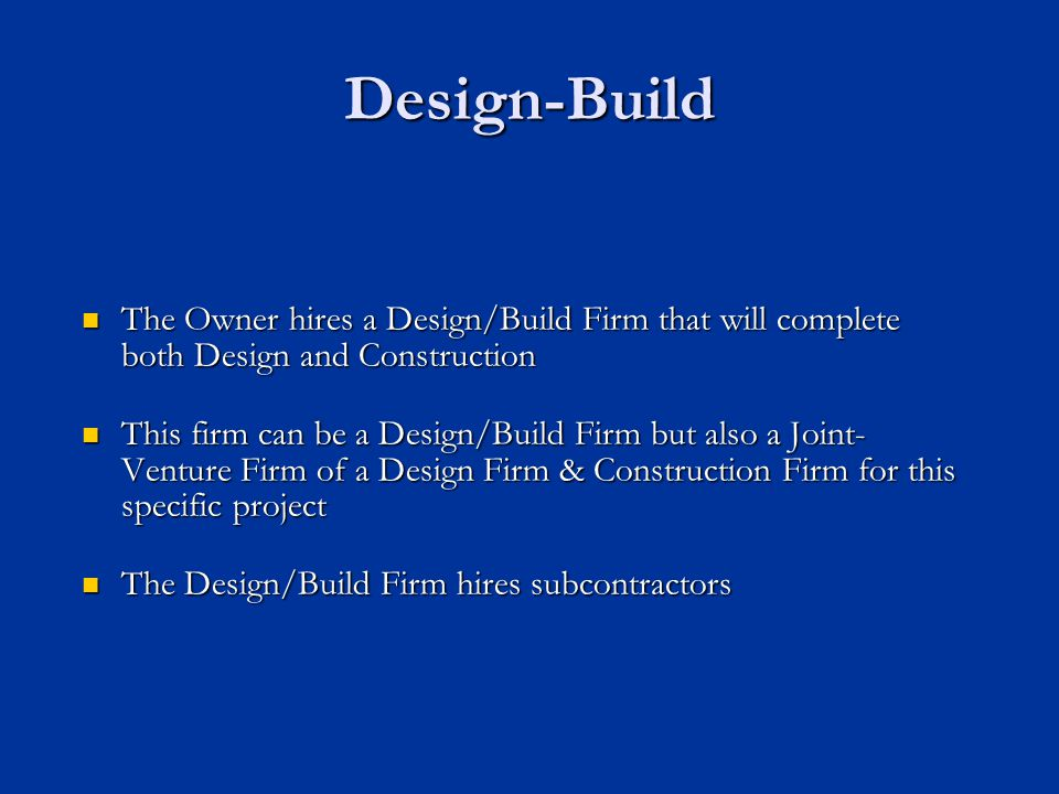 Design-Build The Owner hires a Design/Build Firm that will complete both Design and Construction.