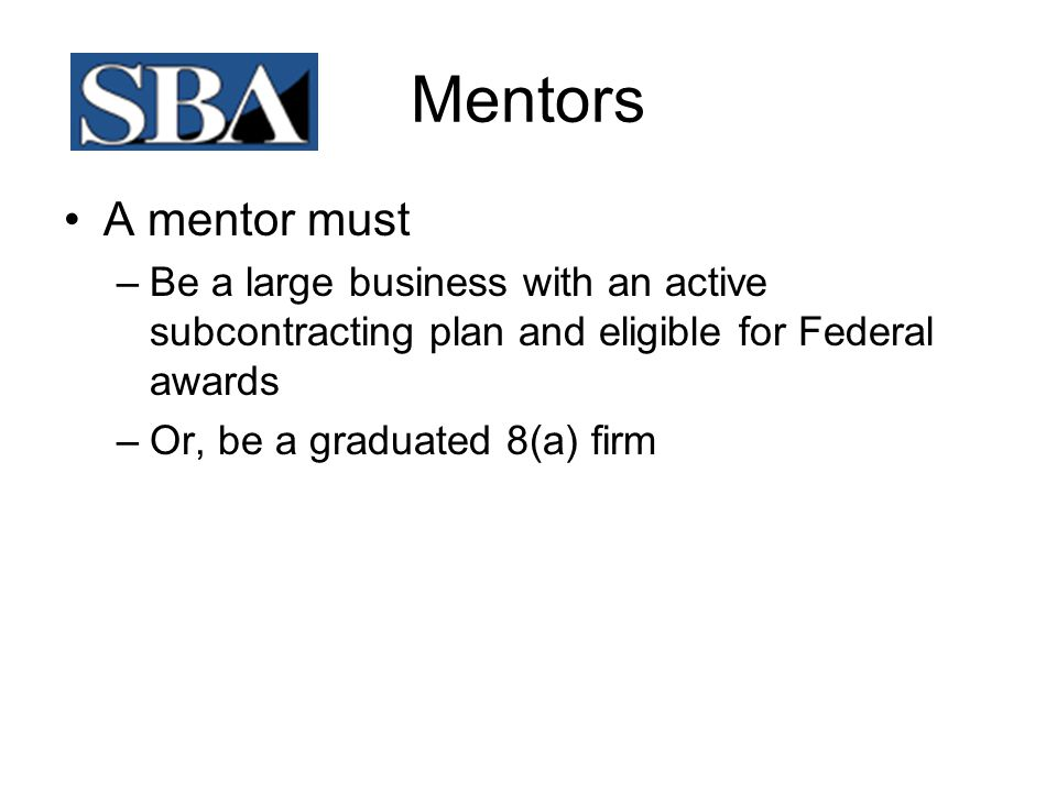 Mentors A mentor must. Be a large business with an active subcontracting plan and eligible for Federal awards.