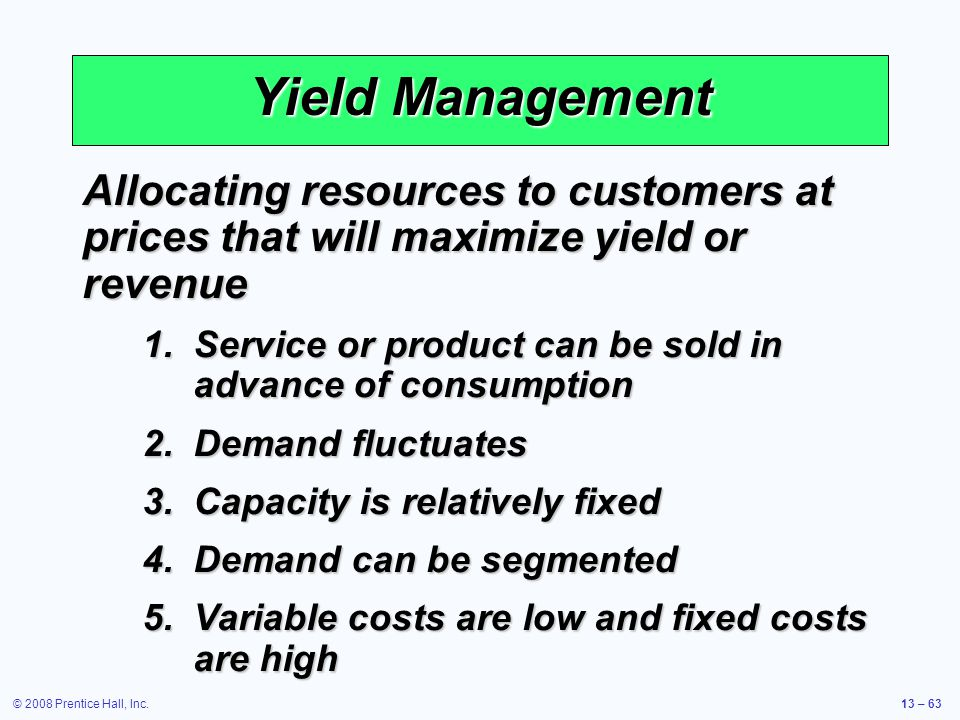 Yield Management Allocating resources to customers at prices that will maximize yield or revenue.
