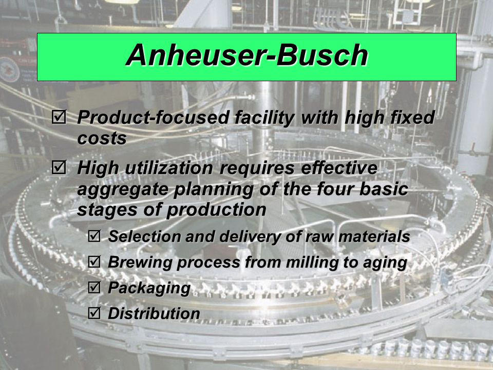Anheuser-Busch Product-focused facility with high fixed costs