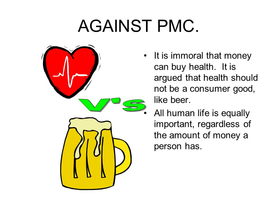AGAINST PMC. It is immoral that money can buy health. It is argued that health should not be a consumer good, like beer.