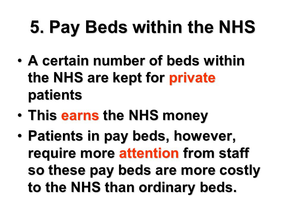 5. Pay Beds within the NHS A certain number of beds within the NHS are kept for private patients. This earns the NHS money.