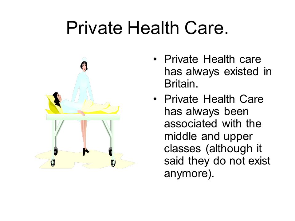 Private Health Care. Private Health care has always existed in Britain.