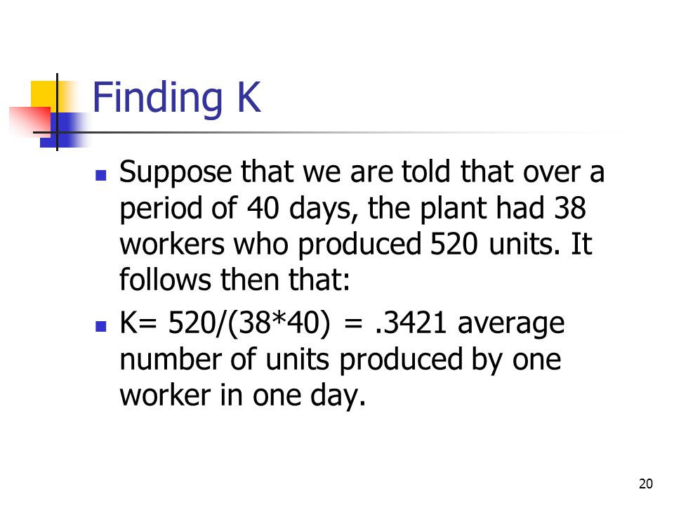 Finding K Suppose that we are told that over a period of 40 days, the plant had 38 workers who produced 520 units. It follows then that: