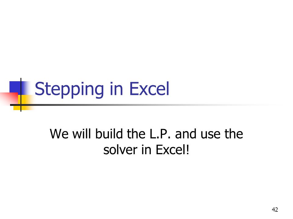 We will build the L.P. and use the solver in Excel!