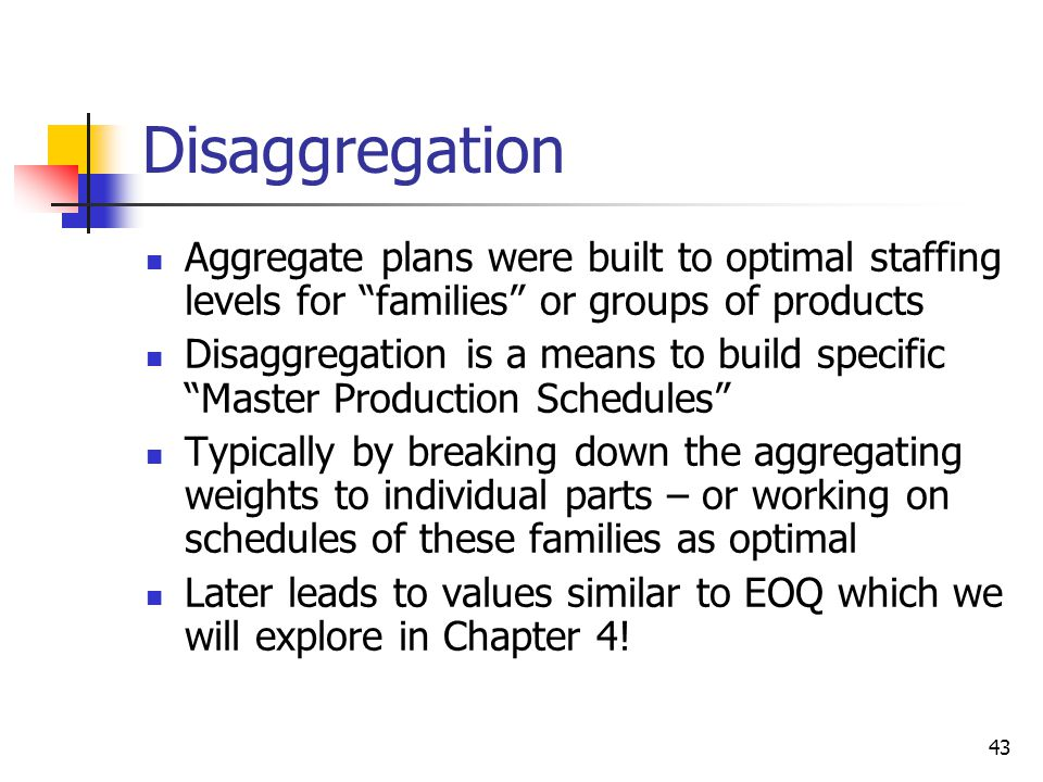 Disaggregation Aggregate plans were built to optimal staffing levels for families or groups of products.