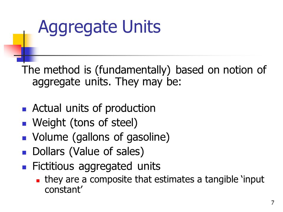 Aggregate Units The method is (fundamentally) based on notion of aggregate units. They may be: Actual units of production.