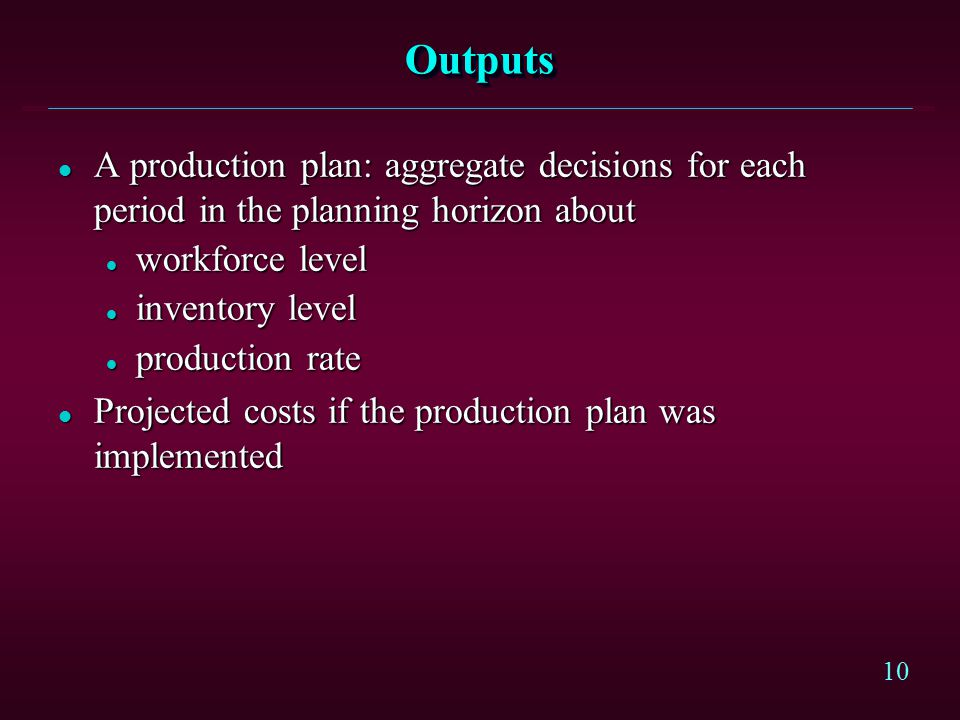 Outputs A production plan: aggregate decisions for each period in the planning horizon about. workforce level.