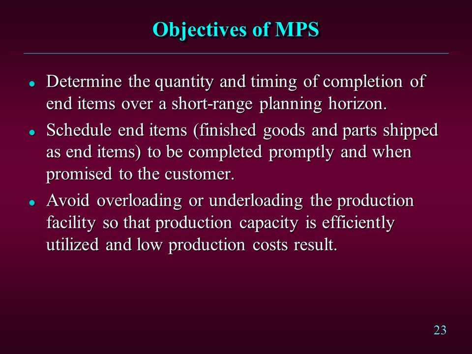 Objectives of MPS Determine the quantity and timing of completion of end items over a short-range planning horizon.