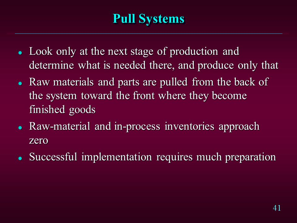 Pull Systems Look only at the next stage of production and determine what is needed there, and produce only that.