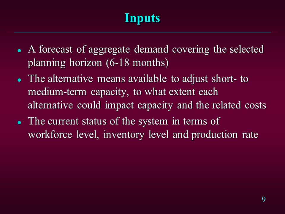 Inputs A forecast of aggregate demand covering the selected planning horizon (6-18 months)